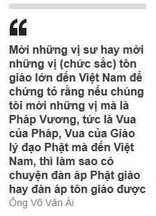 Mời những vị sư hay mời những vị (chức sắc) tôn giáo lớn đến Việt Nam để chứng tỏ rằng nếu chúng tôi mời những vị mà là Pháp Vương, tức là Vua của Pháp, Vua của Giáo lý đạo Phật mà đến Việt Nam, thì làm sao có chuyện đàn áp Phật giáo hay đàn áp tôn giáo được (Ông Võ Văn Ái)